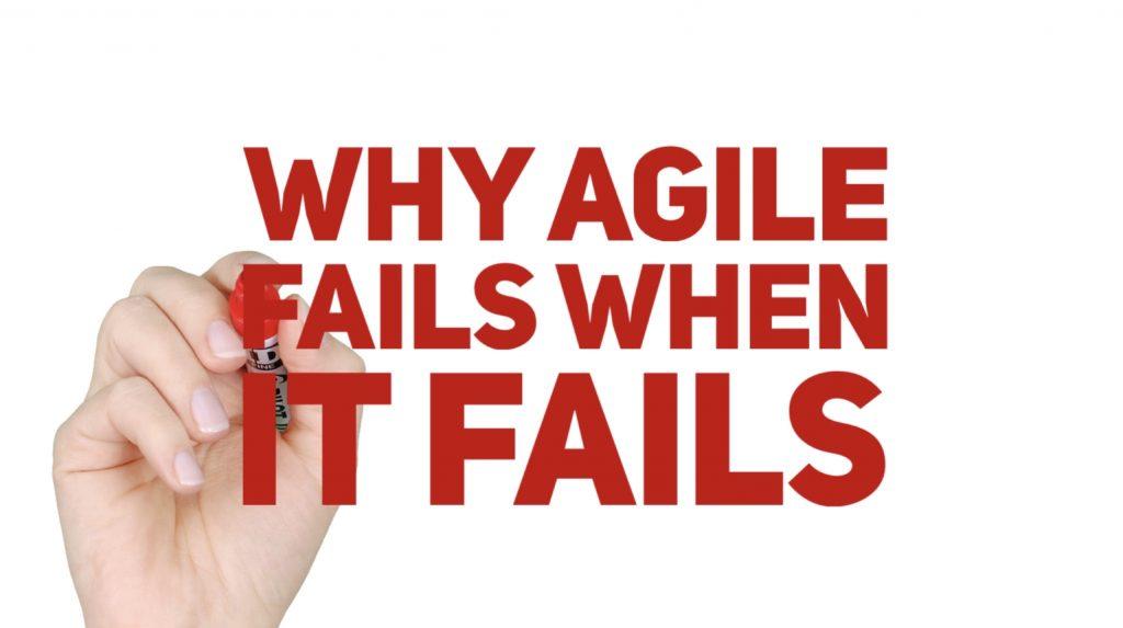 Why Agile fails when it fails